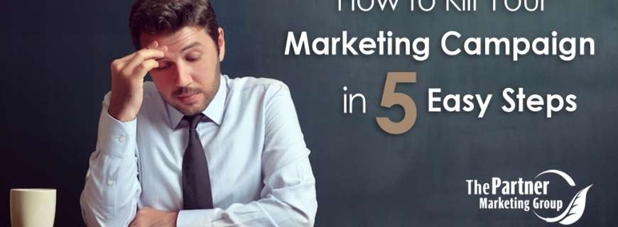 How to Kill Your Marketing Campaign in 5 Easy Steps