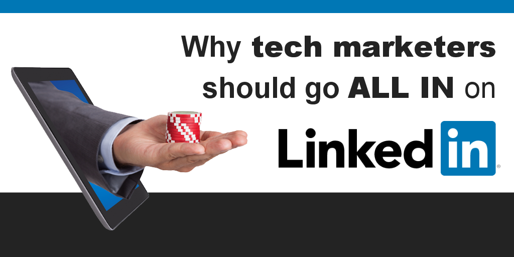 Why Technology Marketers Should Go All In on LinkedIn