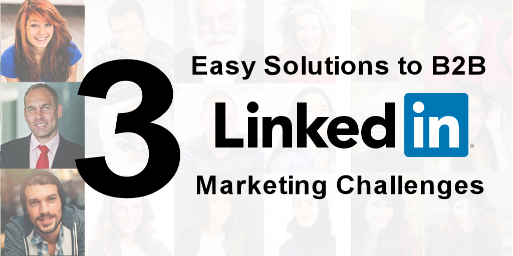 3 Easy Solutions to B2B LinkedIn Marketing Challenges